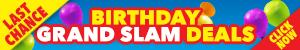 LAST CHANCE. BIRTHDAY GRAND SLAM DEALS. Click now!