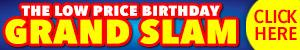The Low price birthday GRAND SLAM. Click here!